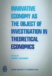 INNOVATIVE ECONOMY AS THE OBJECT OF INVETIGATION IN THEORETICAL ECONOMICS, red.ANDRZEJ MALAWSKI