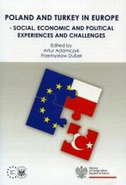 POLAND AND TURKEY IN EUROPE - SOCIAL ECONOMIC AND POLITICAL EXPERIENCES AND CHALLENGES, red.PRZEMYSŁAW DUBEL, red.ARTUR ADAMCZYK