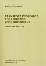 TRANSPORT ECONOMICS FOR LOGISTICS AND LOGISTICIANS THEORY AND PRACTICE, ANDRZEJ SZYMONIK