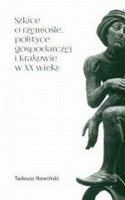 ksiazka tytuł: SZKICE O RZEMIOŚLE POLITYCE GOSPODARCZEJ I KRAKOWIEC W XX WIEKU   autor: TADEUSZ NOWIŃSKI